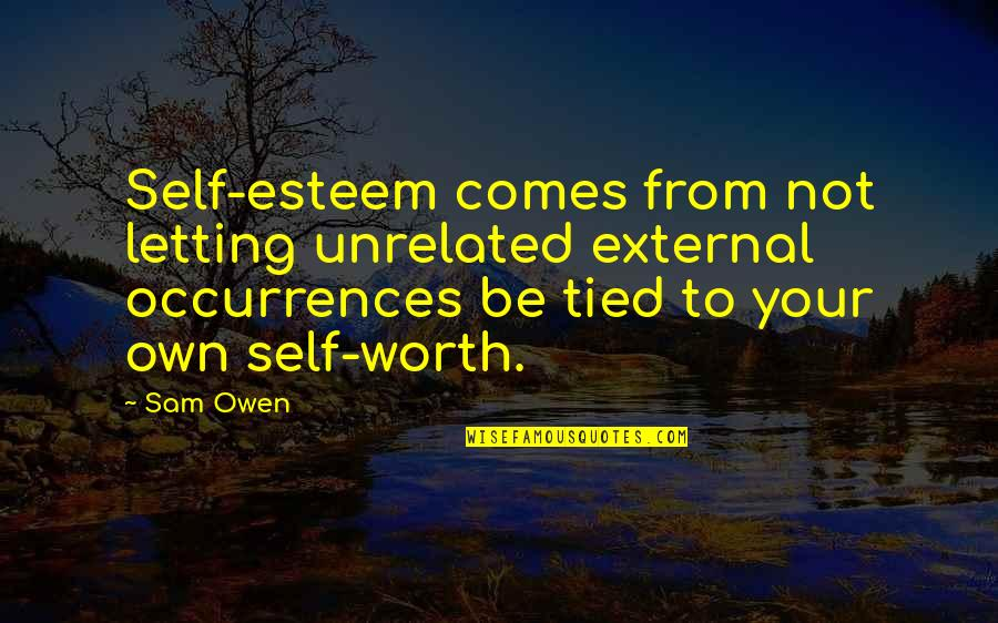 Letitbe Quotes By Sam Owen: Self-esteem comes from not letting unrelated external occurrences