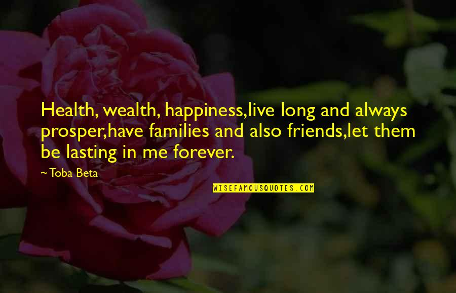 Let's Be Friends Forever Quotes By Toba Beta: Health, wealth, happiness,live long and always prosper,have families
