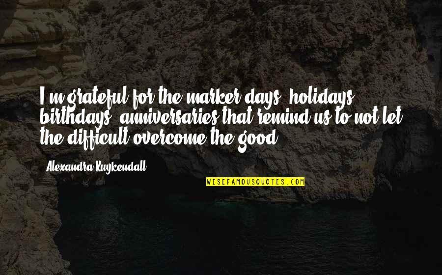 Let's Be Grateful Quotes By Alexandra Kuykendall: I'm grateful for the marker days, holidays, birthdays,