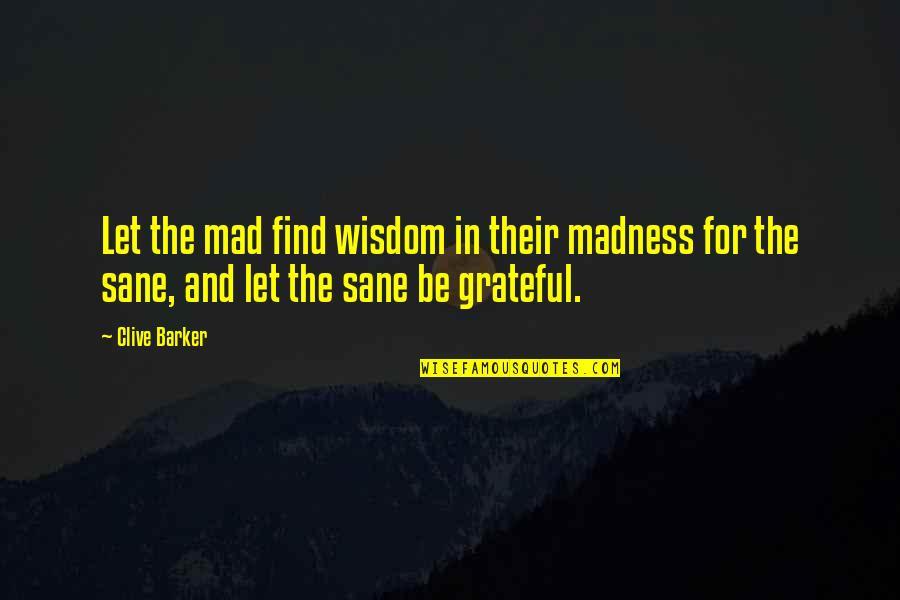 Let's Be Grateful Quotes By Clive Barker: Let the mad find wisdom in their madness