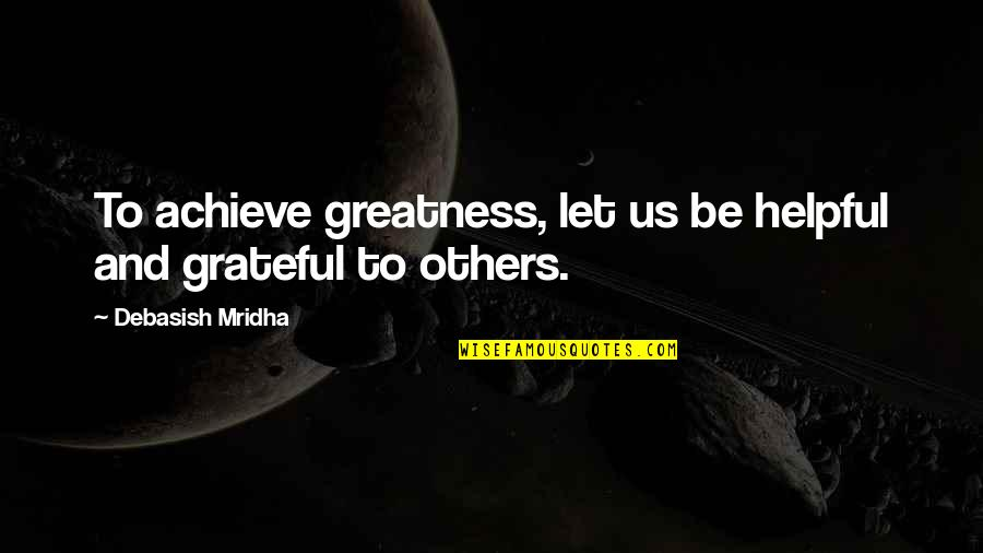 Let's Be Grateful Quotes By Debasish Mridha: To achieve greatness, let us be helpful and