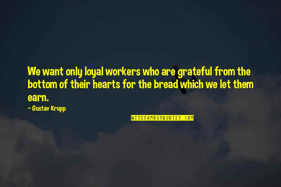 Let's Be Grateful Quotes By Gustav Krupp: We want only loyal workers who are grateful