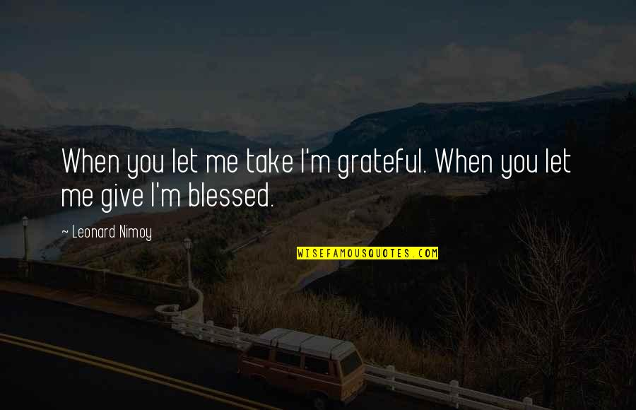 Let's Be Grateful Quotes By Leonard Nimoy: When you let me take I'm grateful. When