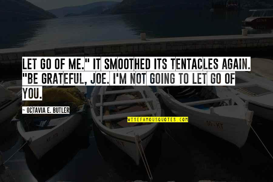 "Let's Be Grateful Quotes By Octavia E. Butler: Let go of me."" It smoothed its tentacles"