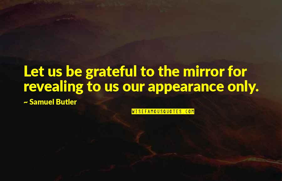 Let's Be Grateful Quotes By Samuel Butler: Let us be grateful to the mirror for