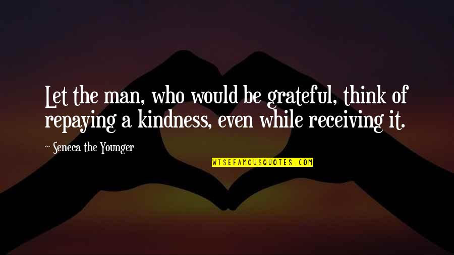 Let's Be Grateful Quotes By Seneca The Younger: Let the man, who would be grateful, think