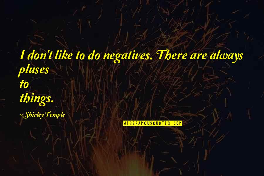 Let's Be Grateful Quotes By Shirley Temple: I don't like to do negatives. There are