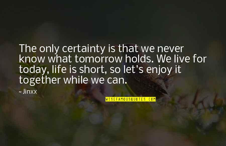 Let's Enjoy Today Quotes By Jinxx: The only certainty is that we never know
