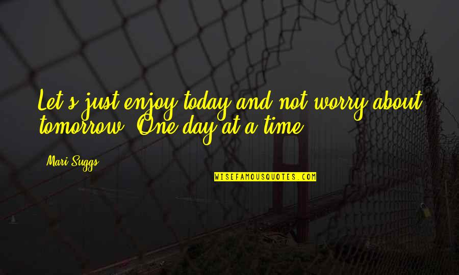 Let's Enjoy Today Quotes By Mari Suggs: Let's just enjoy today and not worry about