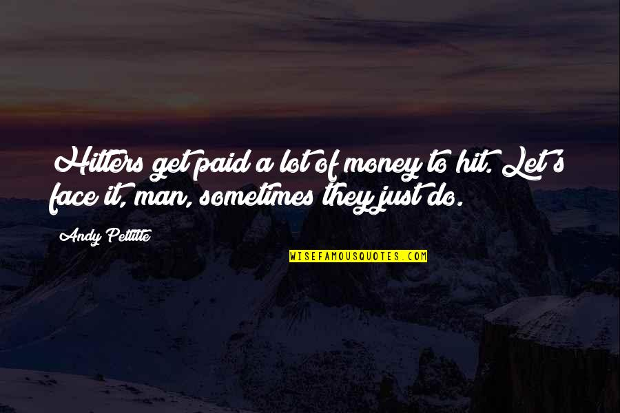 Let's Get This Money Quotes By Andy Pettitte: Hitters get paid a lot of money to