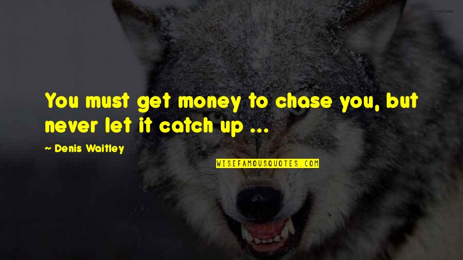 Let's Get This Money Quotes By Denis Waitley: You must get money to chase you, but