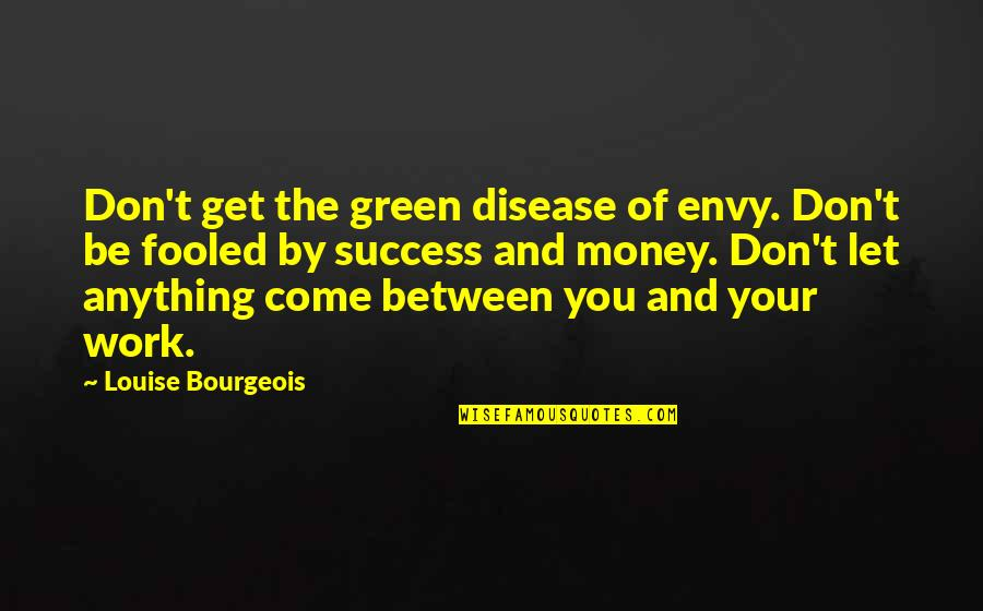 Let's Get This Money Quotes By Louise Bourgeois: Don't get the green disease of envy. Don't