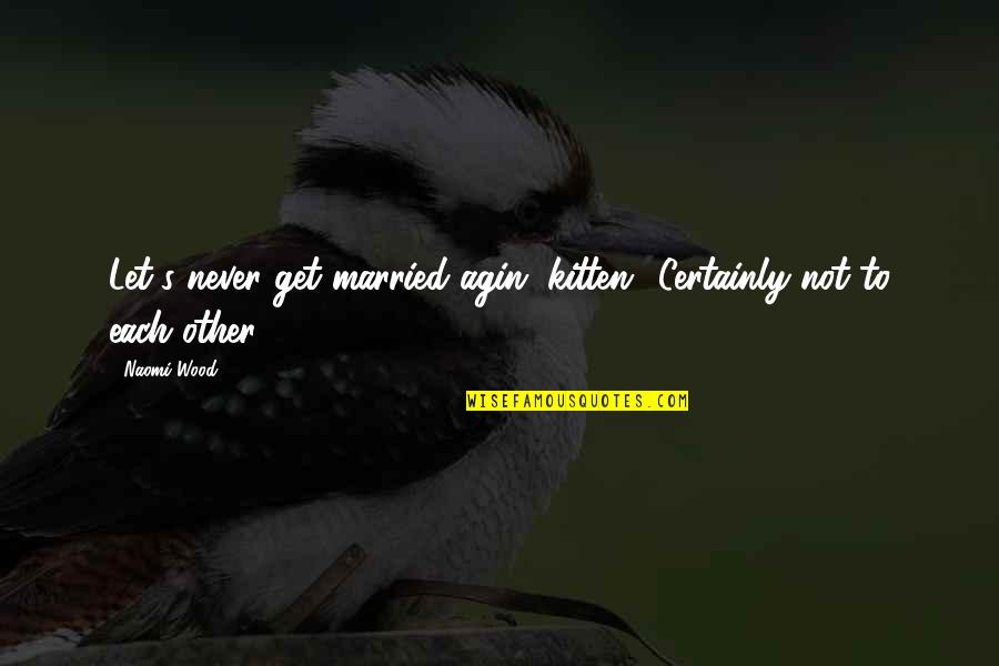 """Let's Just Get Married Quotes By Naomi Wood: Let's never get married agin, kitten.""""""""Certainly not to"""