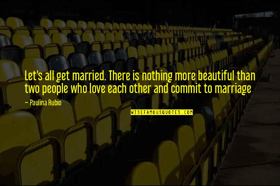 Let's Just Get Married Quotes By Paulina Rubio: Let's all get married. There is nothing more