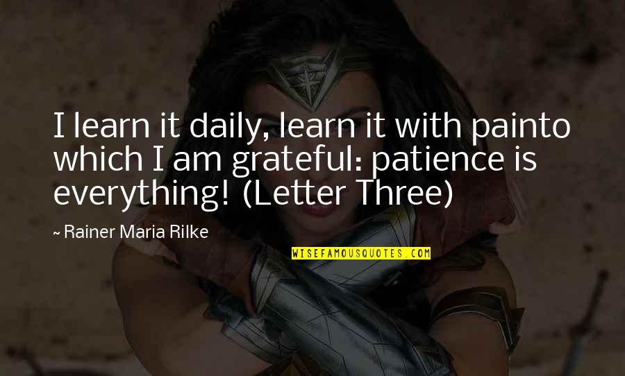 Letter N Quotes By Rainer Maria Rilke: I learn it daily, learn it with painto