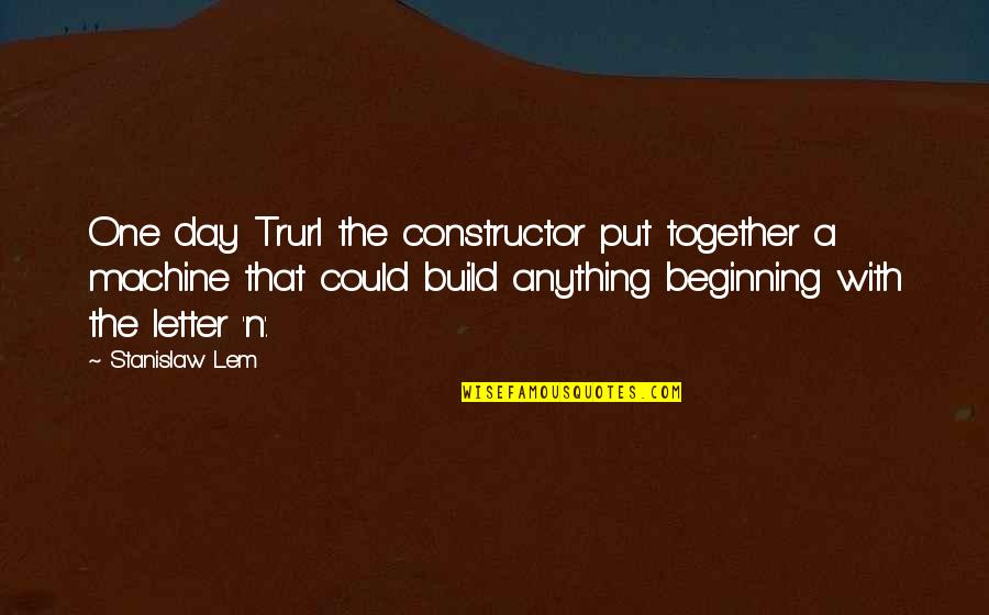 Letter N Quotes By Stanislaw Lem: One day Trurl the constructor put together a