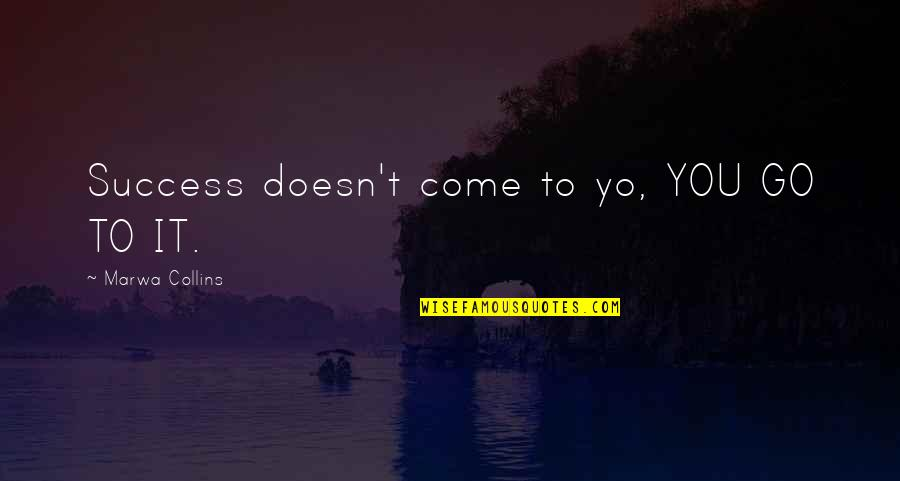 Letti Quotes By Marwa Collins: Success doesn't come to yo, YOU GO TO