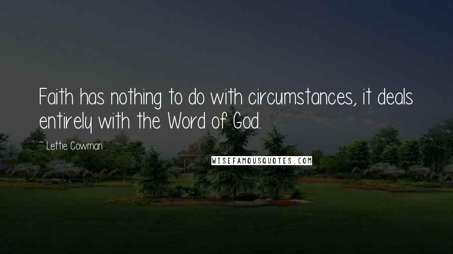 Lettie Cowman quotes: Faith has nothing to do with circumstances, it deals entirely with the Word of God.