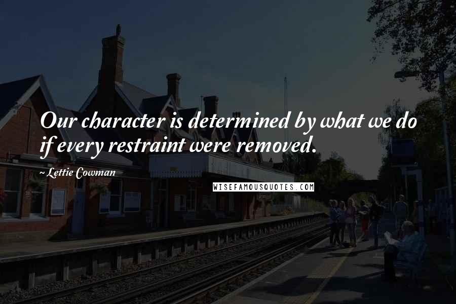Lettie Cowman quotes: Our character is determined by what we do if every restraint were removed.