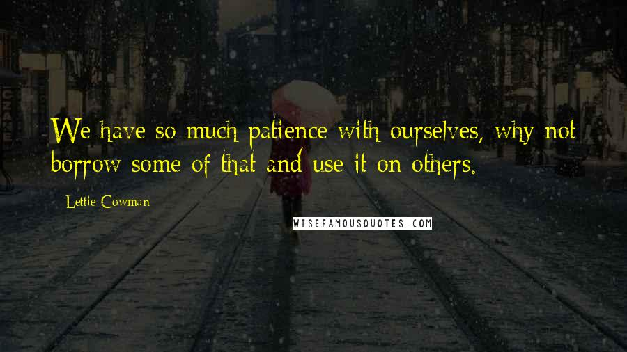 Lettie Cowman quotes: We have so much patience with ourselves, why not borrow some of that and use it on others.