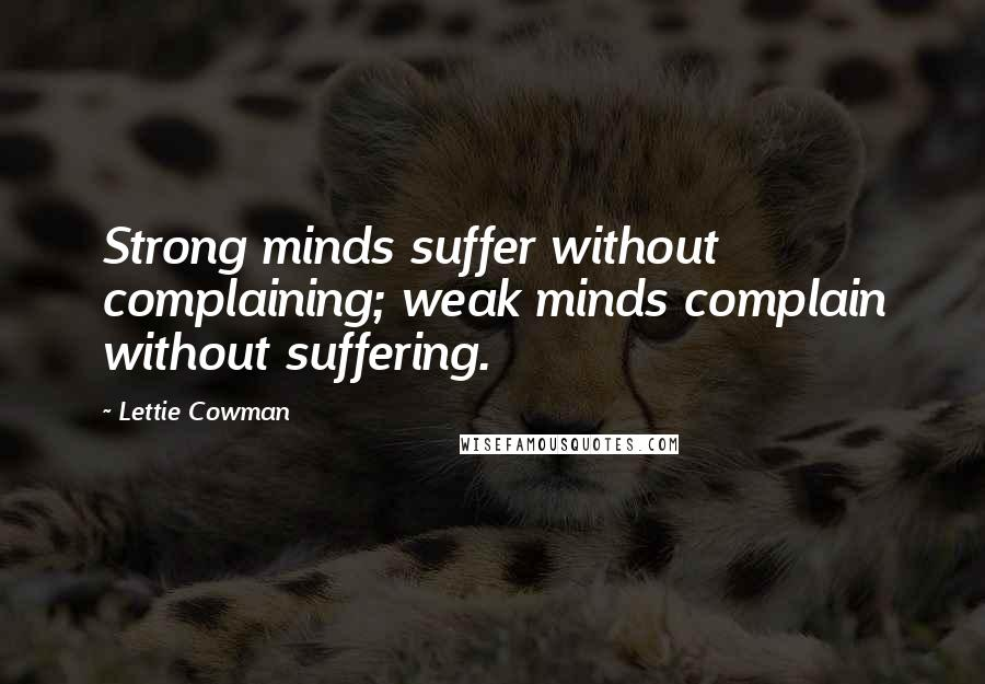 Lettie Cowman quotes: Strong minds suffer without complaining; weak minds complain without suffering.