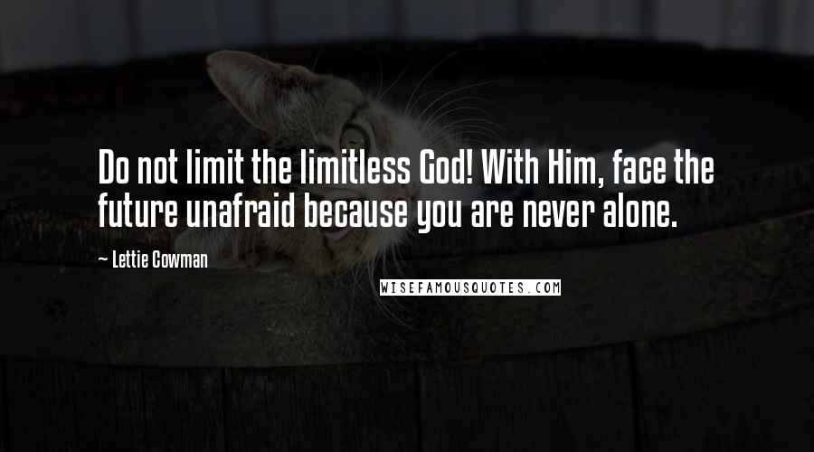 Lettie Cowman quotes: Do not limit the limitless God! With Him, face the future unafraid because you are never alone.