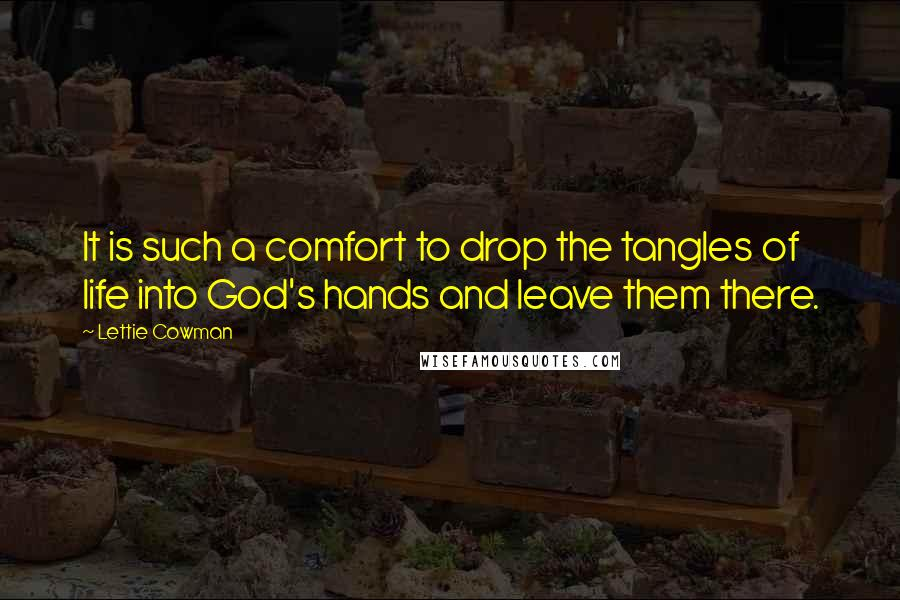 Lettie Cowman quotes: It is such a comfort to drop the tangles of life into God's hands and leave them there.