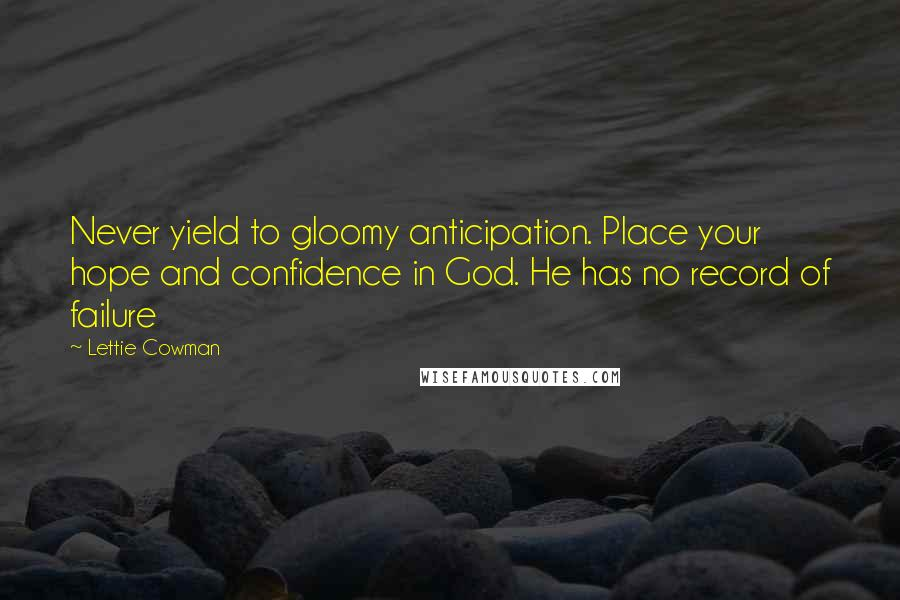 Lettie Cowman quotes: Never yield to gloomy anticipation. Place your hope and confidence in God. He has no record of failure