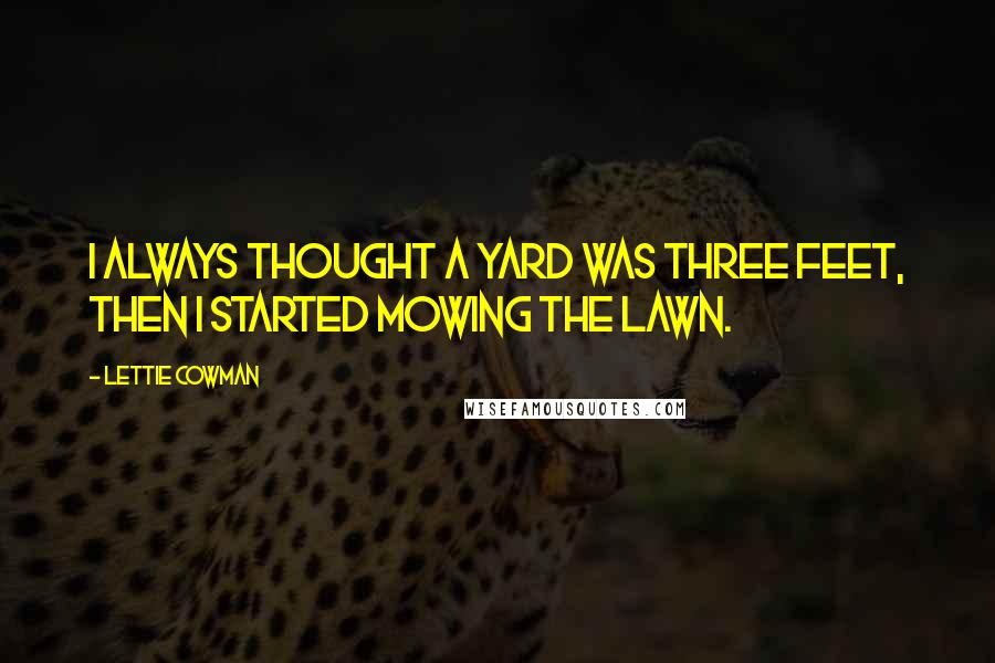 Lettie Cowman quotes: I always thought a yard was three feet, then I started mowing the lawn.
