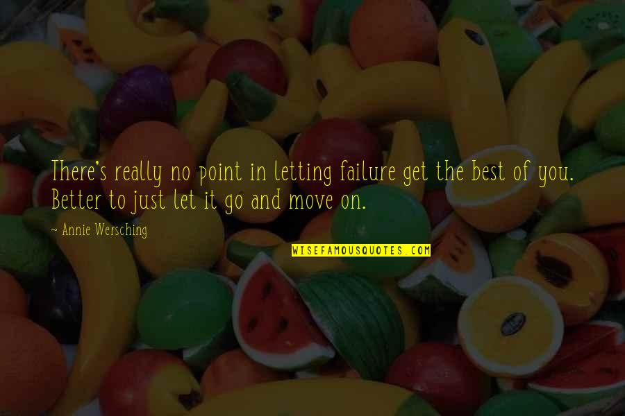Letting Go And Moving On For The Better Quotes By Annie Wersching: There's really no point in letting failure get