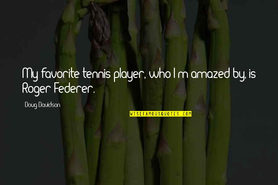 Letting Go And Moving On For The Better Quotes By Doug Davidson: My favorite tennis player, who I'm amazed by,