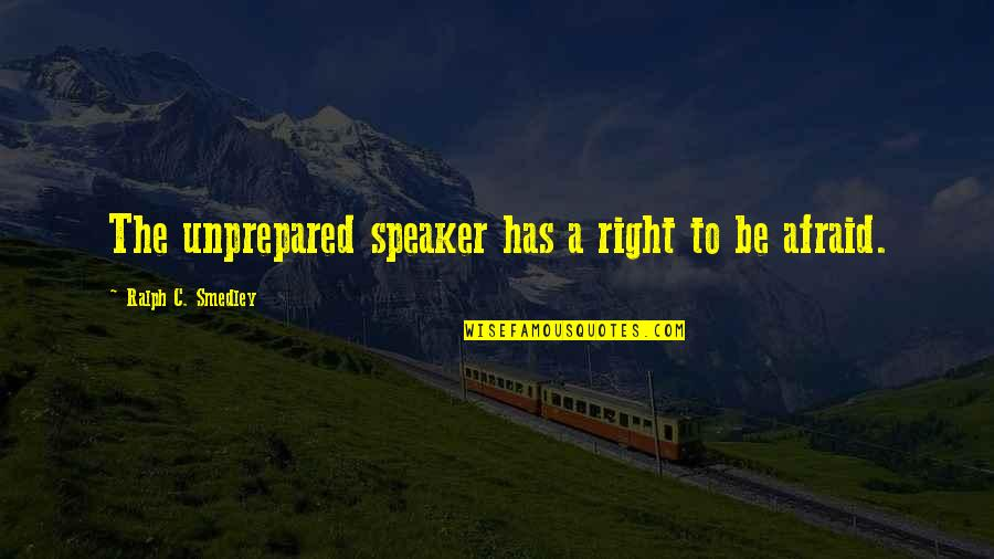 Letting Go And Moving On For The Better Quotes By Ralph C. Smedley: The unprepared speaker has a right to be