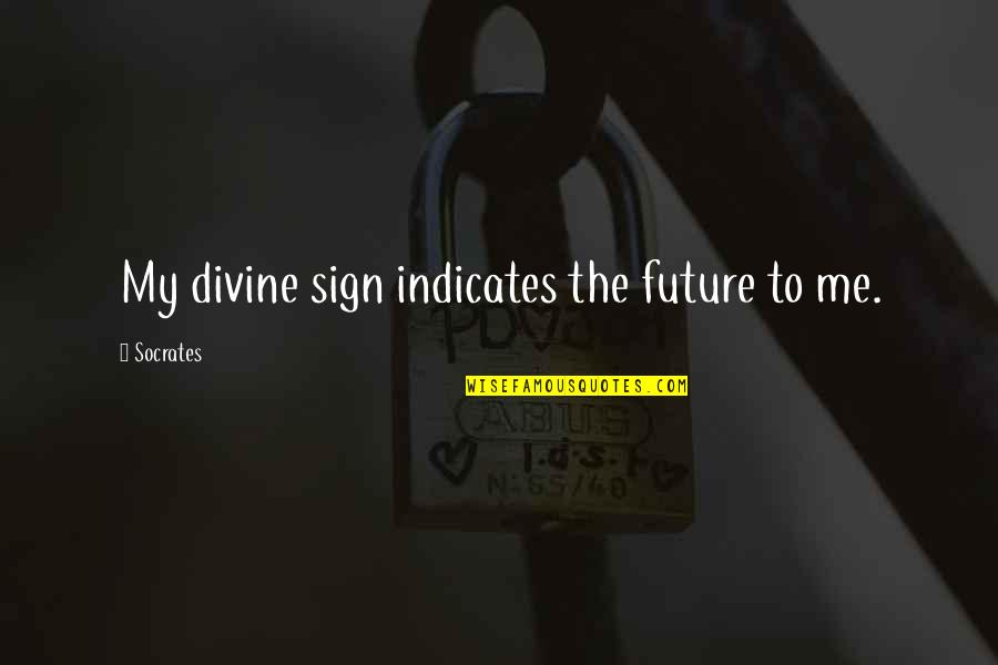 Letting Go And Moving On For The Better Quotes By Socrates: My divine sign indicates the future to me.
