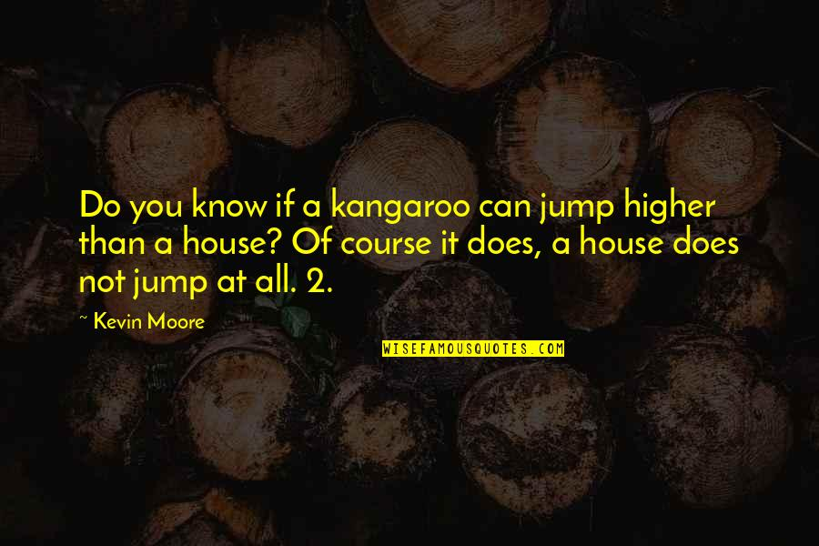 Letting Go Doesn't Mean Quotes By Kevin Moore: Do you know if a kangaroo can jump