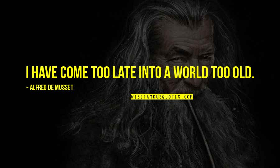 Letting Go Of Those Who Hurt Us Quotes By Alfred De Musset: I have come too late into a world