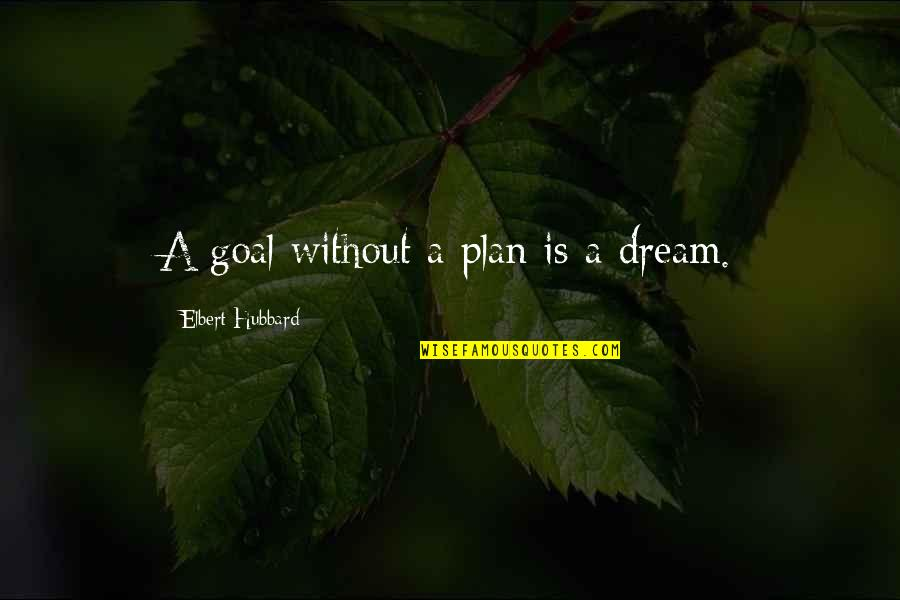 Letting Go Of Those Who Hurt Us Quotes By Elbert Hubbard: A goal without a plan is a dream.