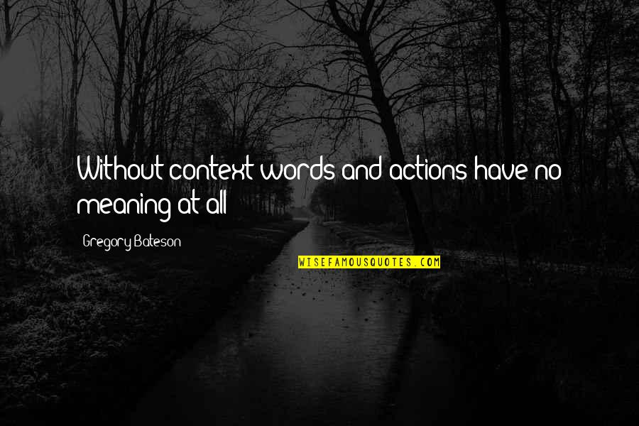 Letting Go Of Those Who Hurt Us Quotes By Gregory Bateson: Without context words and actions have no meaning
