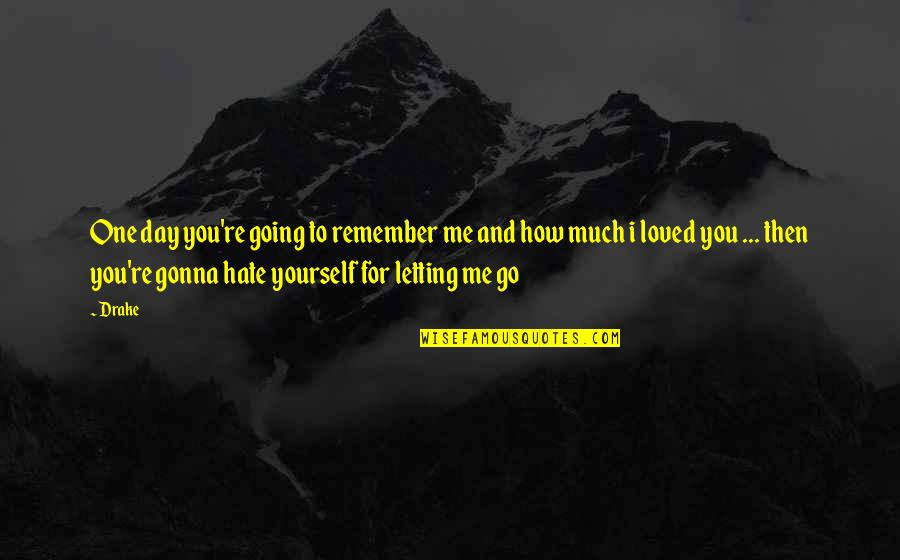 Letting Go The One You Love Quotes By Drake: One day you're going to remember me and