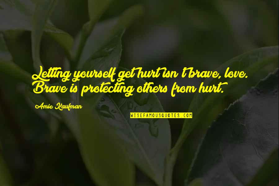 Letting Others Hurt You Quotes By Amie Kaufman: Letting yourself get hurt isn't brave, love. Brave