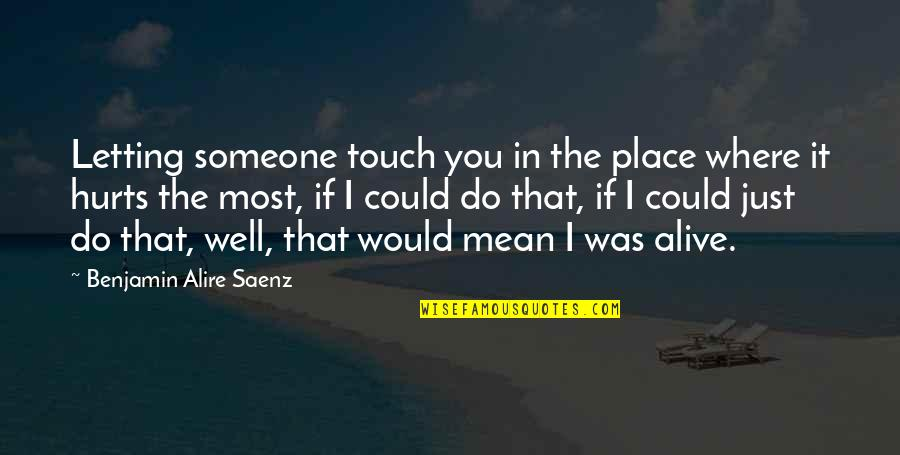 Letting Someone In Your Life Quotes By Benjamin Alire Saenz: Letting someone touch you in the place where