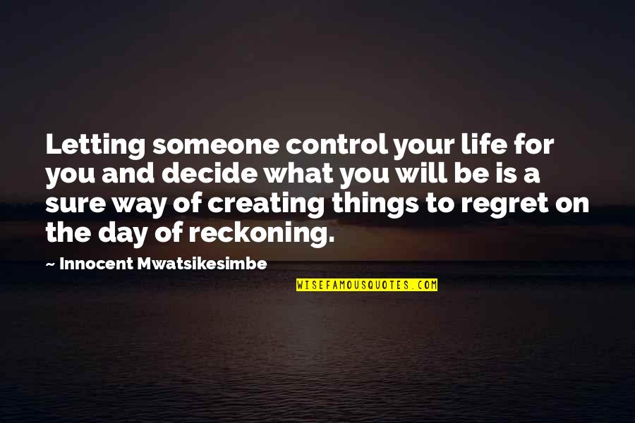 Letting Someone In Your Life Quotes By Innocent Mwatsikesimbe: Letting someone control your life for you and