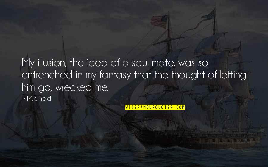 Letting Your Crush Go Quotes By M.R. Field: My illusion, the idea of a soul mate,