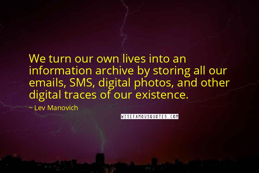 Lev Manovich quotes: We turn our own lives into an information archive by storing all our emails, SMS, digital photos, and other digital traces of our existence.