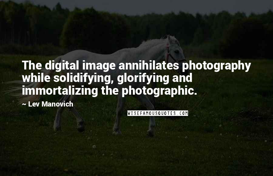 Lev Manovich quotes: The digital image annihilates photography while solidifying, glorifying and immortalizing the photographic.