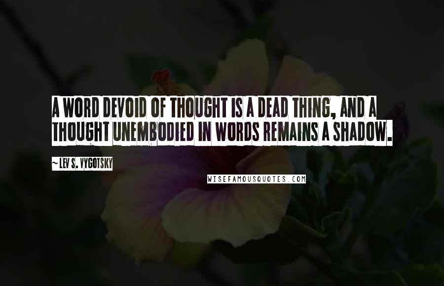 Lev S. Vygotsky quotes: A word devoid of thought is a dead thing, and a thought unembodied in words remains a shadow.
