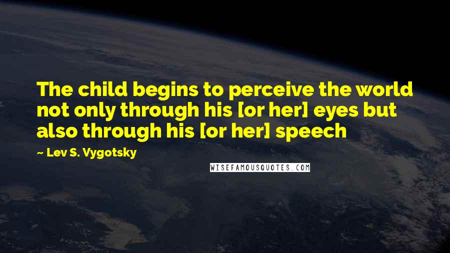 Lev S. Vygotsky quotes: The child begins to perceive the world not only through his [or her] eyes but also through his [or her] speech