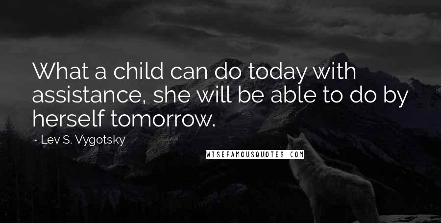 Lev S. Vygotsky quotes: What a child can do today with assistance, she will be able to do by herself tomorrow.