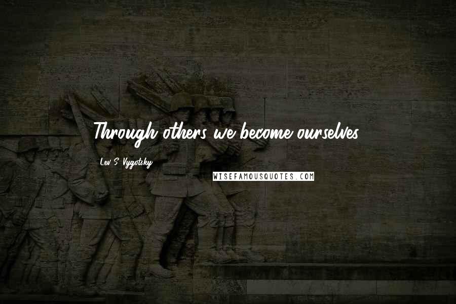 Lev S. Vygotsky quotes: Through others we become ourselves.