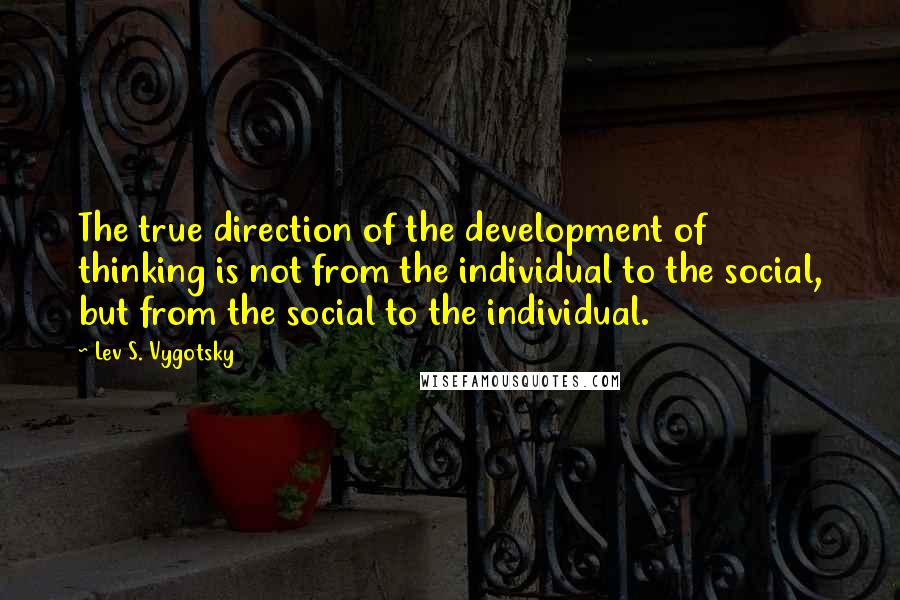 Lev S. Vygotsky quotes: The true direction of the development of thinking is not from the individual to the social, but from the social to the individual.
