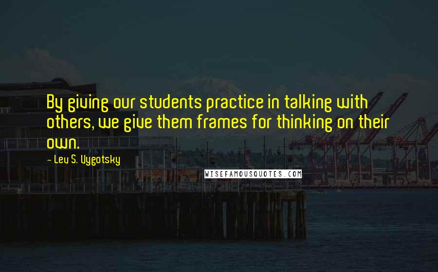 Lev S. Vygotsky quotes: By giving our students practice in talking with others, we give them frames for thinking on their own.